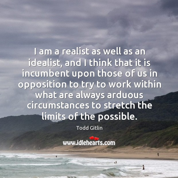 I am a realist as well as an idealist, and I think that it is incumbent upon those of us Image