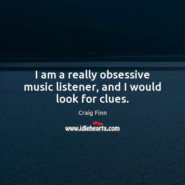 Image, I am a really obsessive music listener, and I would look for clues.