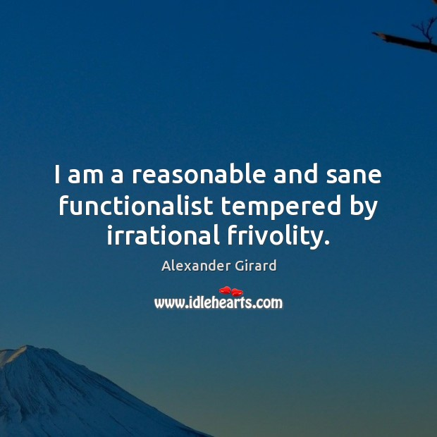 I am a reasonable and sane functionalist tempered by irrational frivolity. Image