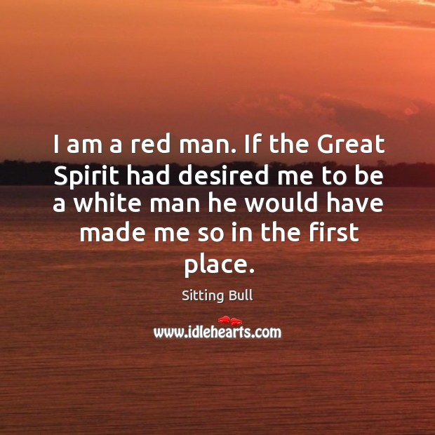 I am a red man. If the great spirit had desired me to be a white man he would have made me so in the first place. Image