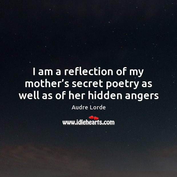 I am a reflection of my mother's secret poetry as well as of her hidden angers Audre Lorde Picture Quote