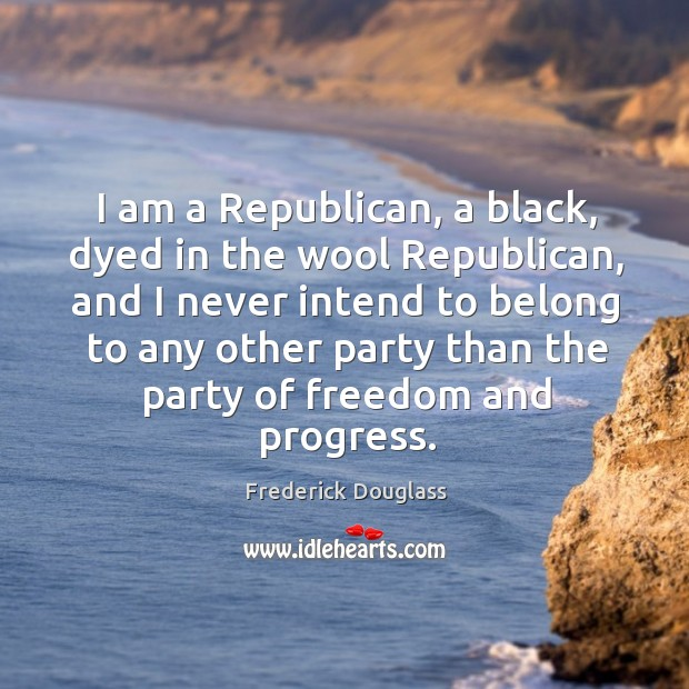 I am a republican, a black, dyed in the wool republican Image