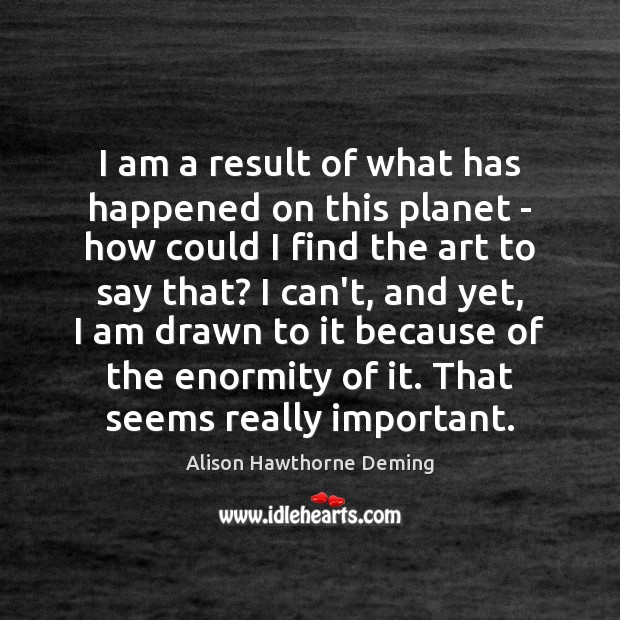 I am a result of what has happened on this planet – Alison Hawthorne Deming Picture Quote