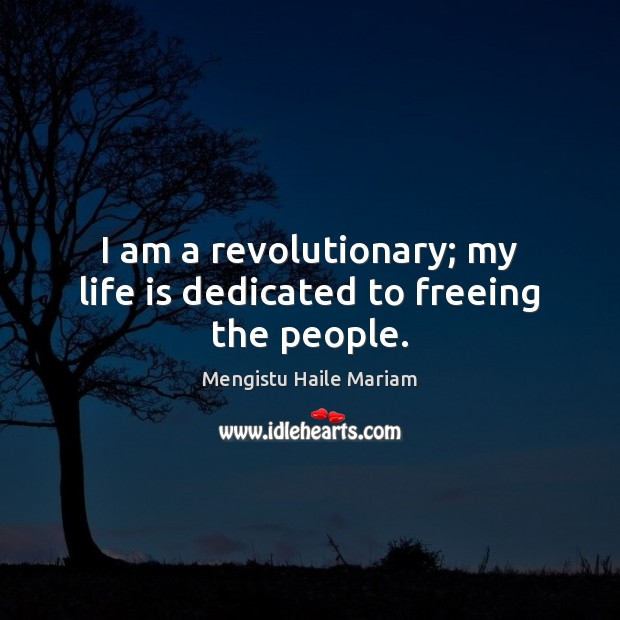 I am a revolutionary; my life is dedicated to freeing the people. Image