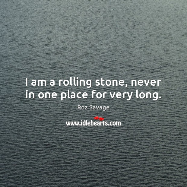 I am a rolling stone, never in one place for very long. Image