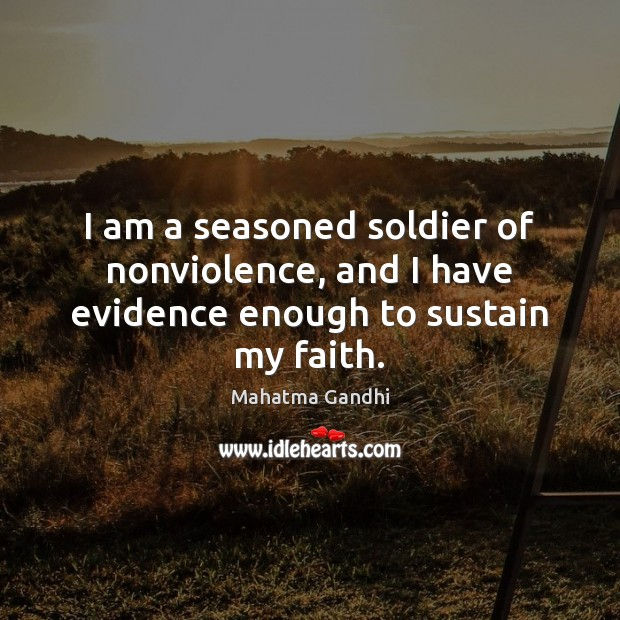 I am a seasoned soldier of nonviolence, and I have evidence enough to sustain my faith. Image