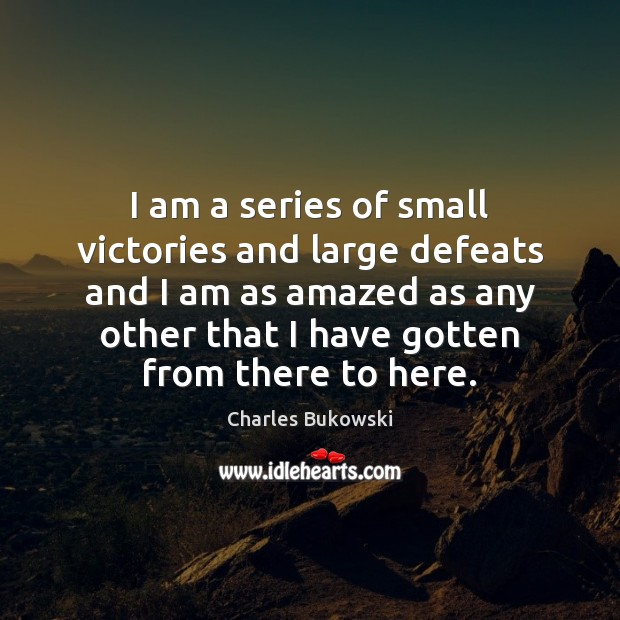 I am a series of small victories and large defeats and I Charles Bukowski Picture Quote