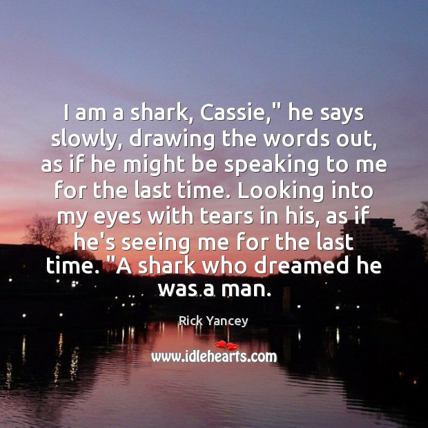 "I am a shark, Cassie,"" he says slowly, drawing the words out, Rick Yancey Picture Quote"
