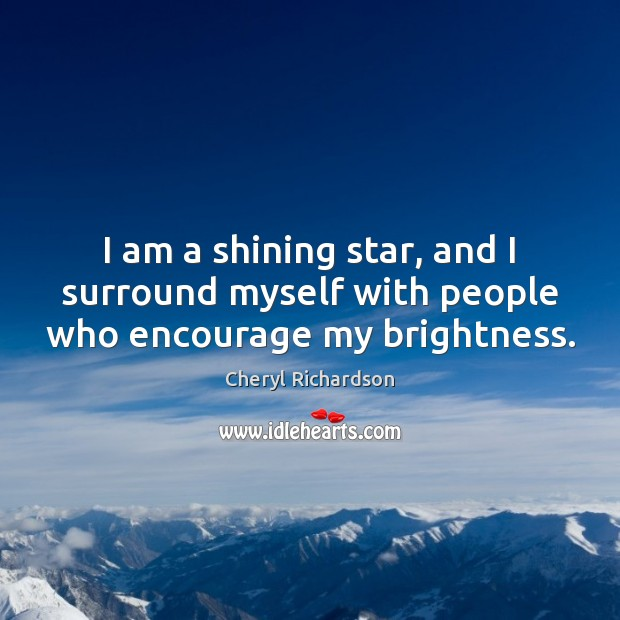 I am a shining star, and I surround myself with people who encourage my brightness. Cheryl Richardson Picture Quote