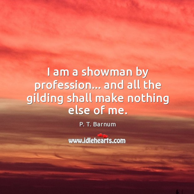 I am a showman by profession… and all the gilding shall make nothing else of me. Image