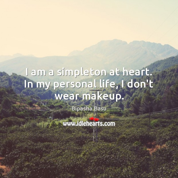 I am a simpleton at heart. In my personal life, I don't wear makeup. Bipasha Basu Picture Quote