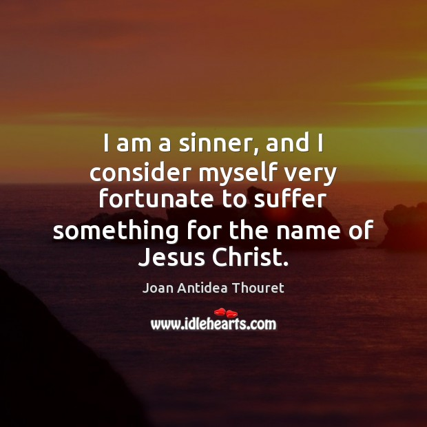 I am a sinner, and I consider myself very fortunate to suffer Image