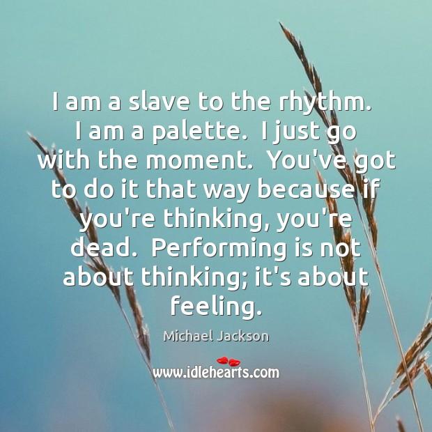 I am a slave to the rhythm.  I am a palette.  I Image