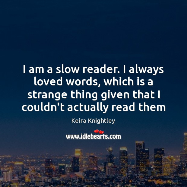 I am a slow reader. I always loved words, which is a Keira Knightley Picture Quote