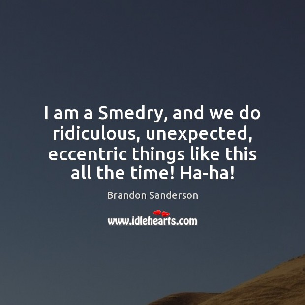 I am a Smedry, and we do ridiculous, unexpected, eccentric things like Brandon Sanderson Picture Quote