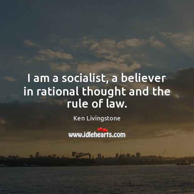 I am a socialist, a believer in rational thought and the rule of law. Ken Livingstone Picture Quote