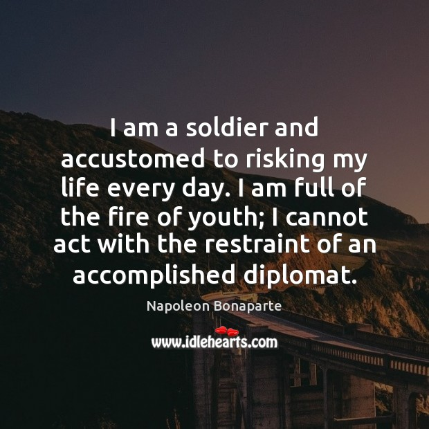 I am a soldier and accustomed to risking my life every day. Napoleon Bonaparte Picture Quote