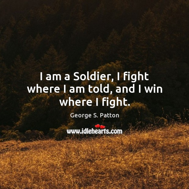 I am a Soldier, I fight where I am told, and I win where I fight. George S. Patton Picture Quote
