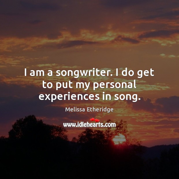 I am a songwriter. I do get to put my personal experiences in song. Melissa Etheridge Picture Quote