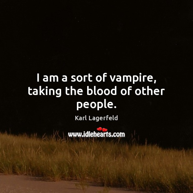 I am a sort of vampire, taking the blood of other people. Karl Lagerfeld Picture Quote