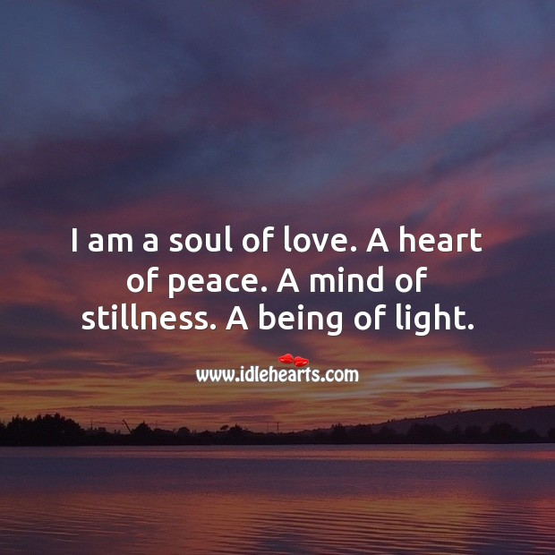 I am a soul of love. A heart of peace. A mind of stillness. A being of light. Spiritual Love Quotes Image