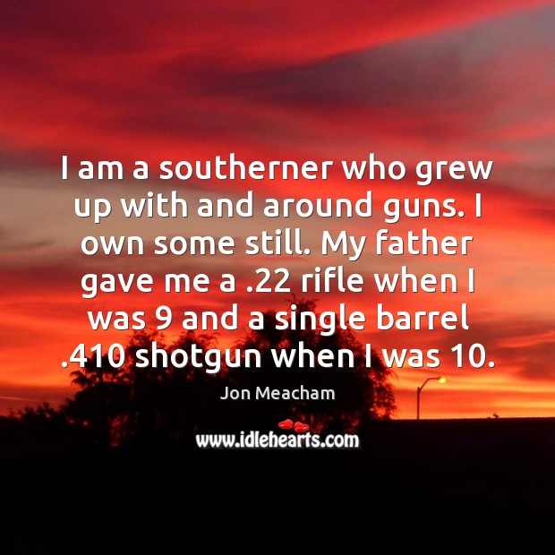 Image, I am a southerner who grew up with and around guns. I