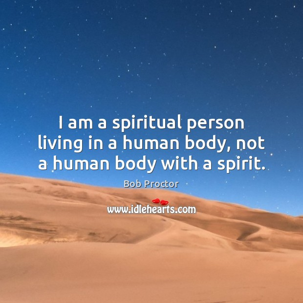 I am a spiritual person living in a human body, not a human body with a spirit. Bob Proctor Picture Quote