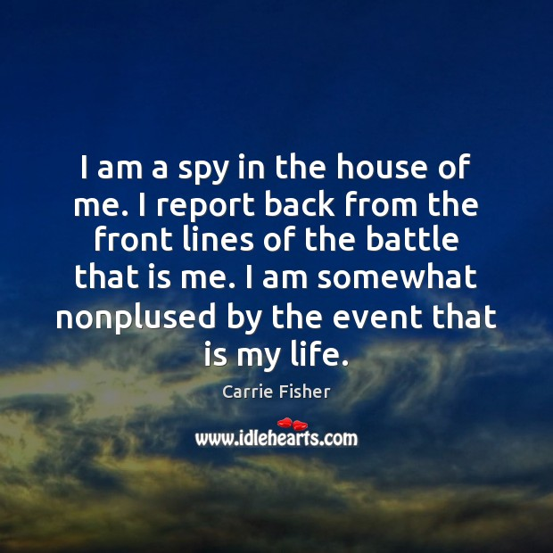 I am a spy in the house of me. I report back Carrie Fisher Picture Quote