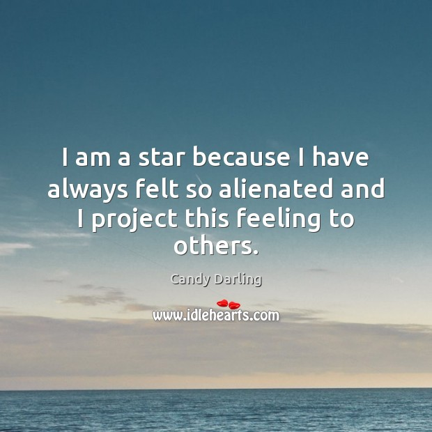 Image, I am a star because I have always felt so alienated and I project this feeling to others.