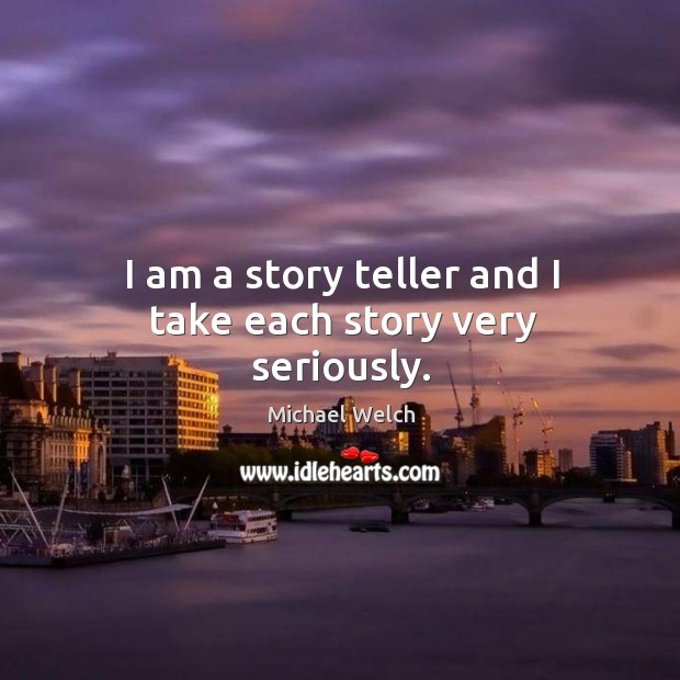 I am a story teller and I take each story very seriously. Image