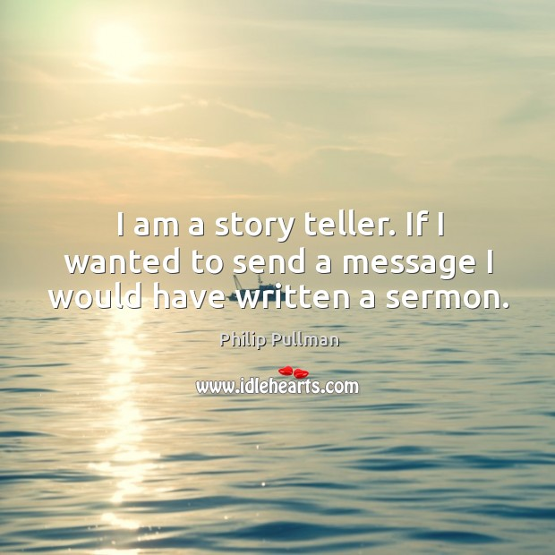Image, I am a story teller. If I wanted to send a message I would have written a sermon.