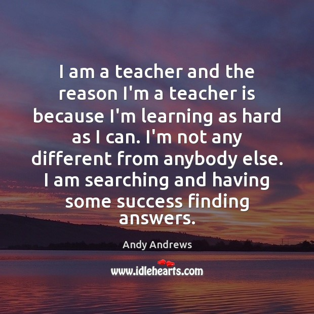 I am a teacher and the reason I'm a teacher is because Andy Andrews Picture Quote