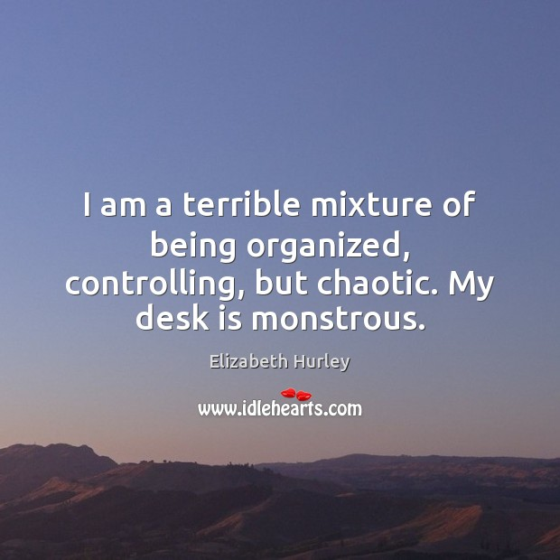 I am a terrible mixture of being organized, controlling, but chaotic. My Elizabeth Hurley Picture Quote