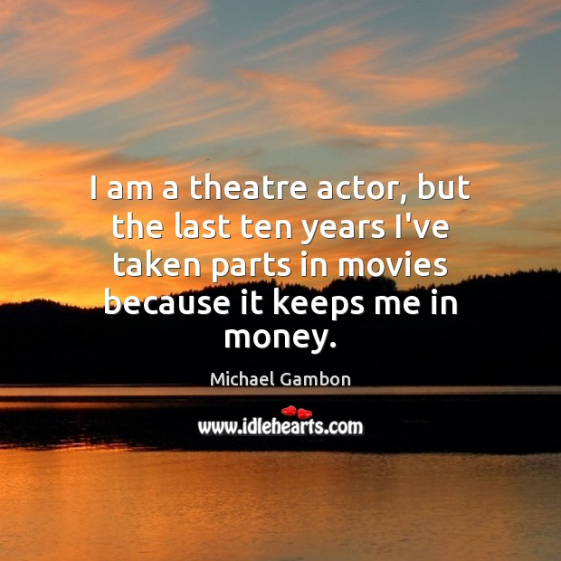 I am a theatre actor, but the last ten years I've taken Image