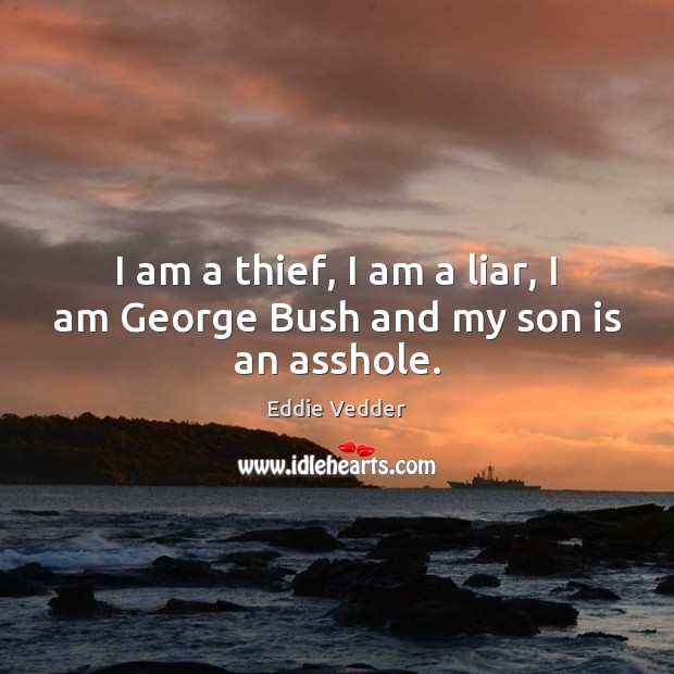 I am a thief, I am a liar, I am George Bush and my son is an asshole. Image