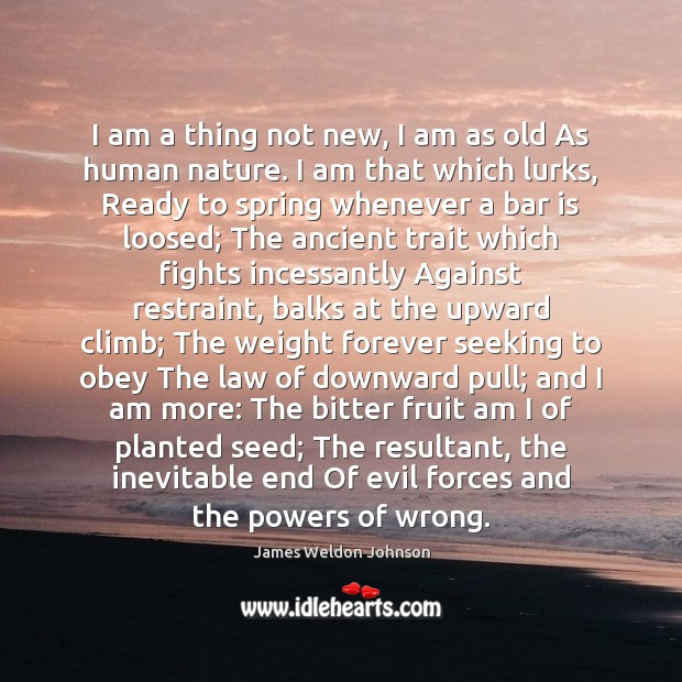 I am a thing not new, I am as old As human James Weldon Johnson Picture Quote