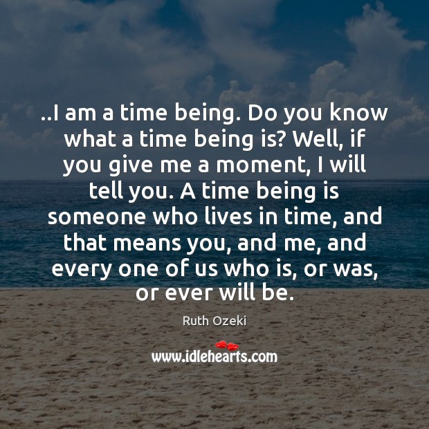 ..I am a time being. Do you know what a time being Ruth Ozeki Picture Quote