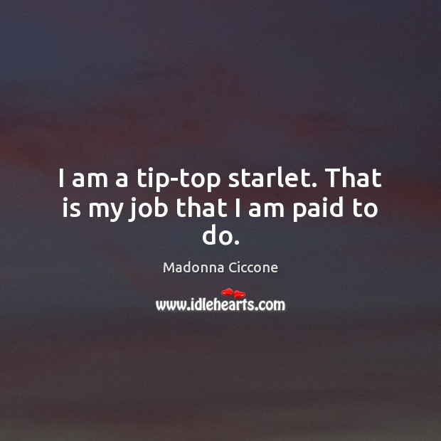 I am a tip-top starlet. That is my job that I am paid to do. Image