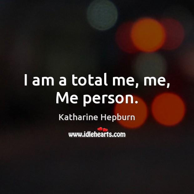 I am a total me, me, Me person. Katharine Hepburn Picture Quote