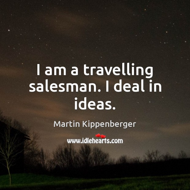 I am a travelling salesman. I deal in ideas. Travel Quotes Image