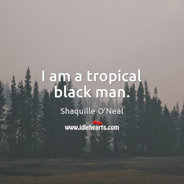 Image, I am a tropical black man.