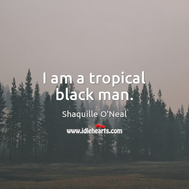 I am a tropical black man. Shaquille O'Neal Picture Quote