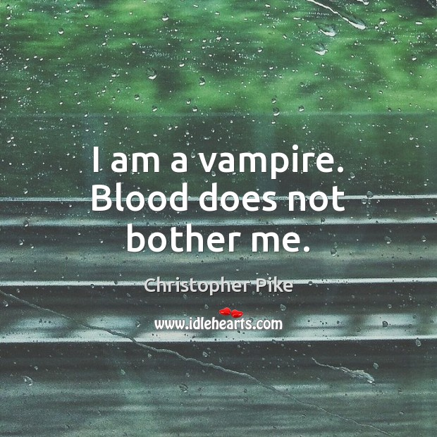 I am a vampire. Blood does not bother me. Christopher Pike Picture Quote