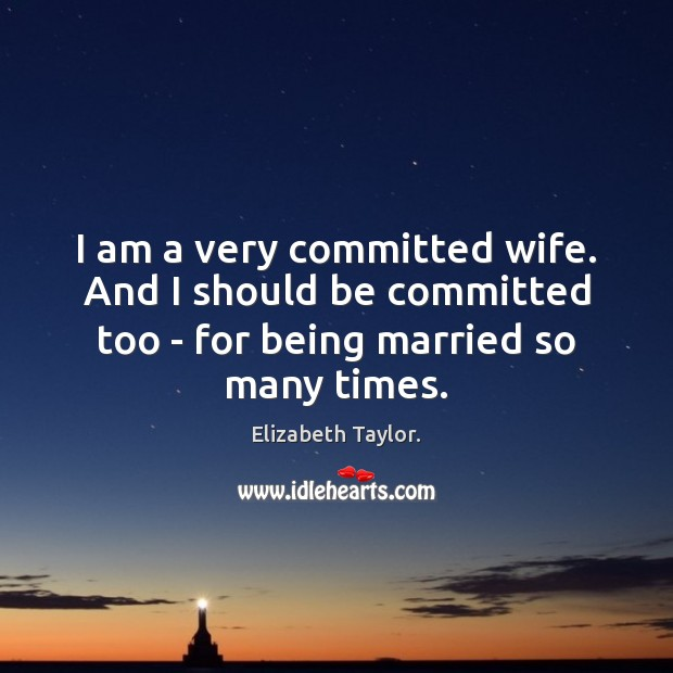 I am a very committed wife. And I should be committed too Elizabeth Taylor. Picture Quote