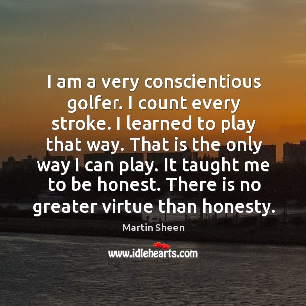 I am a very conscientious golfer. I count every stroke. I learned to play that way. Martin Sheen Picture Quote