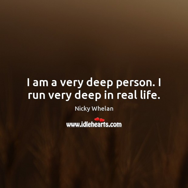 I am a very deep person. I run very deep in real life. Image
