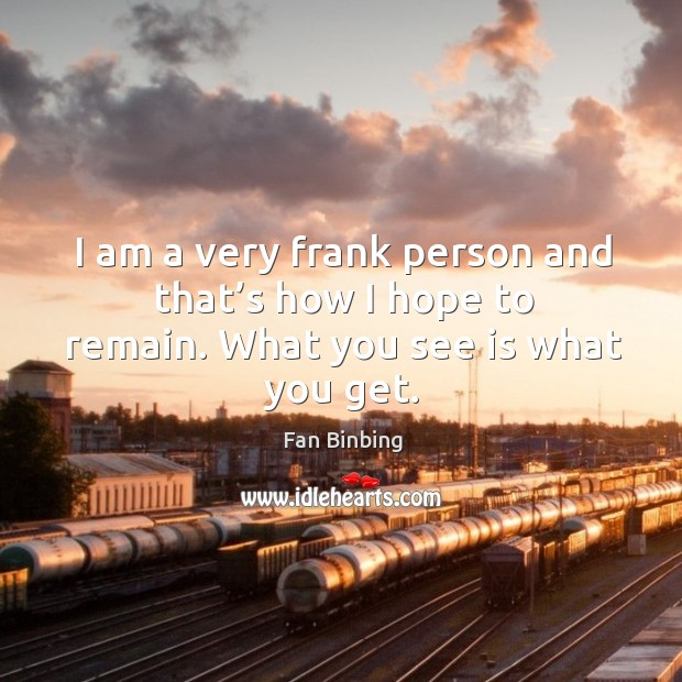 I am a very frank person and that's how I hope to remain. What you see is what you get. Image
