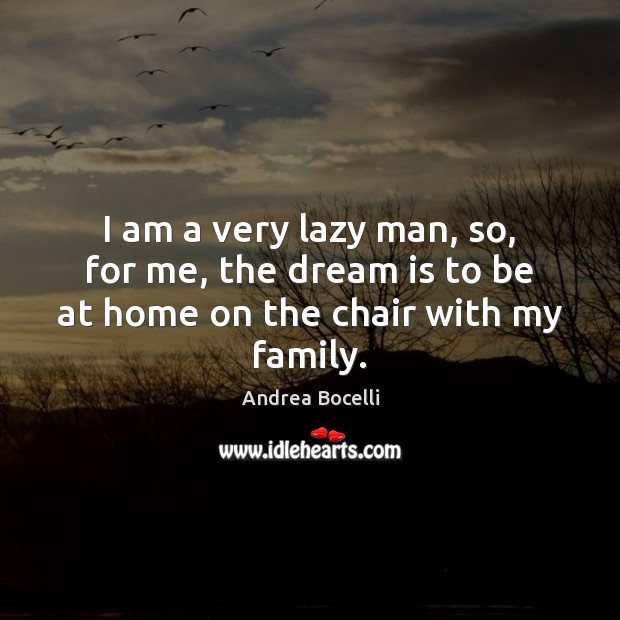 I am a very lazy man, so, for me, the dream is to be at home on the chair with my family. Andrea Bocelli Picture Quote