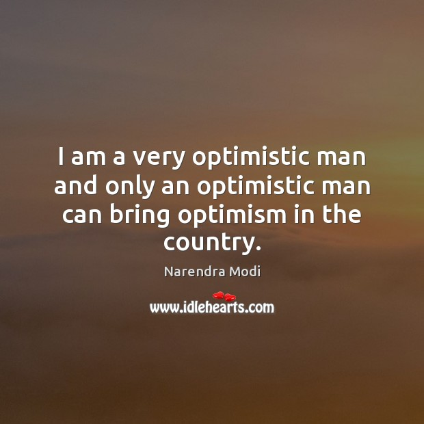 I am a very optimistic man and only an optimistic man can bring optimism in the country. Narendra Modi Picture Quote