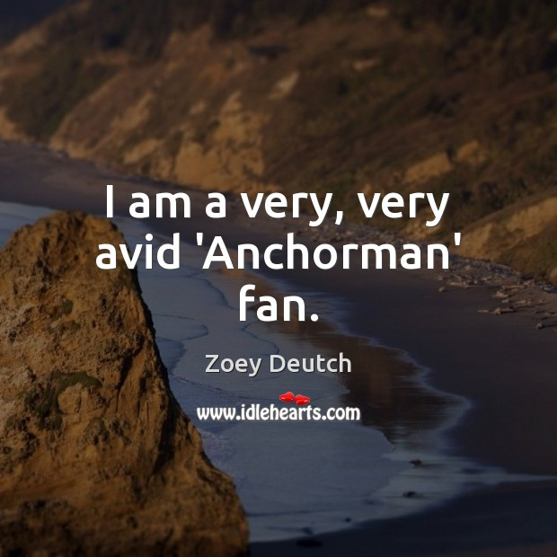 I am a very, very avid 'Anchorman' fan. Zoey Deutch Picture Quote
